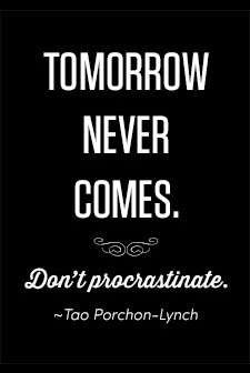 Tomorrow never comes. Don't procrastinate. ~Tao Porchon-Lynch