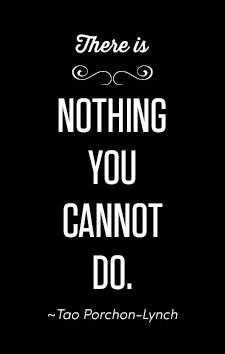 There is nothing you cannot do. ~Tao Porchon-Lynch